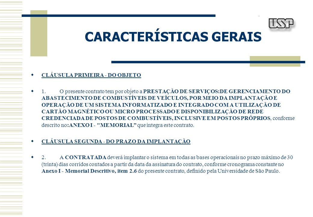 CARACTERÍSTICAS GERAIS CLÁUSULA PRIMEIRA - DO OBJETO 1.O presente contrato tem por objeto a PRESTAÇÃO DE SERVIÇOS:DE GERENCIAMENTO DO ABASTECIMENTO DE COMBUSTÍVEIS DE VEÍCULOS, POR MEIO DA IMPLANTAÇÃO E OPERAÇÃO DE UM SISTEMA INFORMATIZADO E INTEGRADO COM A UTILIZAÇÃO DE CARTÃO MAGNÉTICO OU MICRO PROCESSADO E DISPONIBILIZAÇÃO DE REDE CREDENCIADA DE POSTOS DE COMBUSTÍVEIS, INCLUSIVE EM POSTOS PRÓPRIOS, conforme descrito no:ANEXO I - MEMORIAL que integra este contrato.
