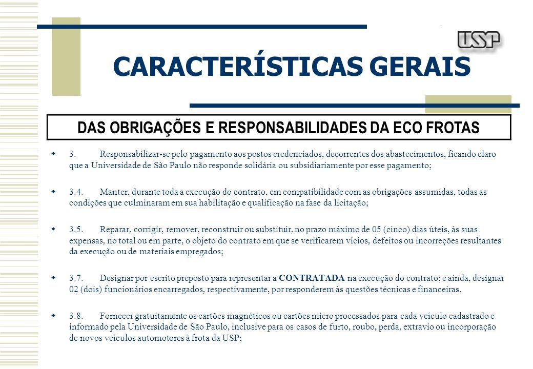 CARACTERÍSTICAS GERAIS DAS OBRIGAÇÕES E RESPONSABILIDADES DA ECO FROTAS 3.Responsabilizar-se pelo pagamento aos postos credenciados, decorrentes dos abastecimentos, ficando claro que a Universidade de São Paulo não responde solidária ou subsidiariamente por esse pagamento; 3.4.Manter, durante toda a execução do contrato, em compatibilidade com as obrigações assumidas, todas as condições que culminaram em sua habilitação e qualificação na fase da licitação; 3.5.Reparar, corrigir, remover, reconstruir ou substituir, no prazo máximo de 05 (cinco) dias úteis, às suas expensas, no total ou em parte, o objeto do contrato em que se verificarem vícios, defeitos ou incorreções resultantes da execução ou de materiais empregados; 3.7.Designar por escrito preposto para representar a CONTRATADA na execução do contrato; e ainda, designar 02 (dois) funcionários encarregados, respectivamente, por responderem às questões técnicas e financeiras.