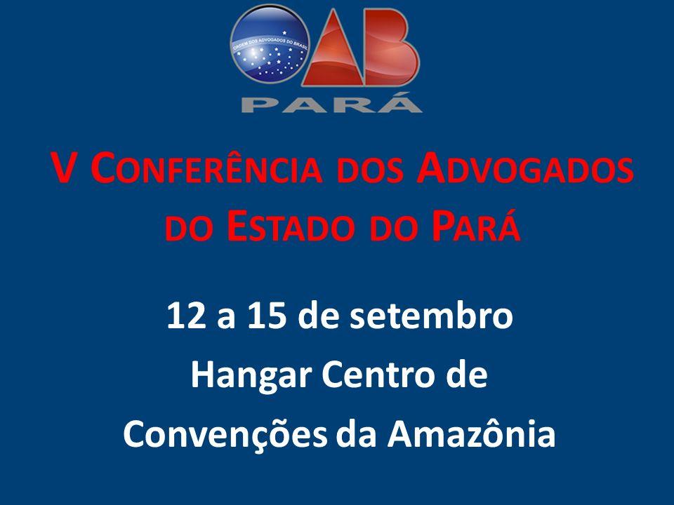 V C ONFERÊNCIA DOS A DVOGADOS DO E STADO DO P ARÁ 12 a 15 de setembro Hangar Centro de Convenções da Amazônia