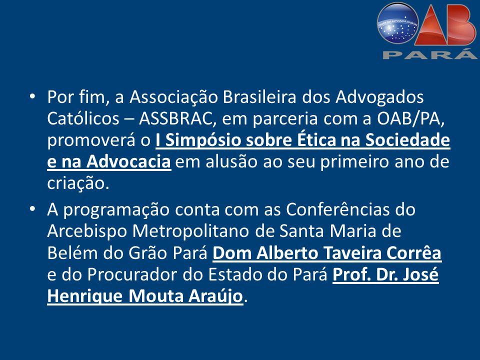 Por fim, a Associação Brasileira dos Advogados Católicos – ASSBRAC, em parceria com a OAB/PA, promoverá o I Simpósio sobre Ética na Sociedade e na Advocacia em alusão ao seu primeiro ano de criação.