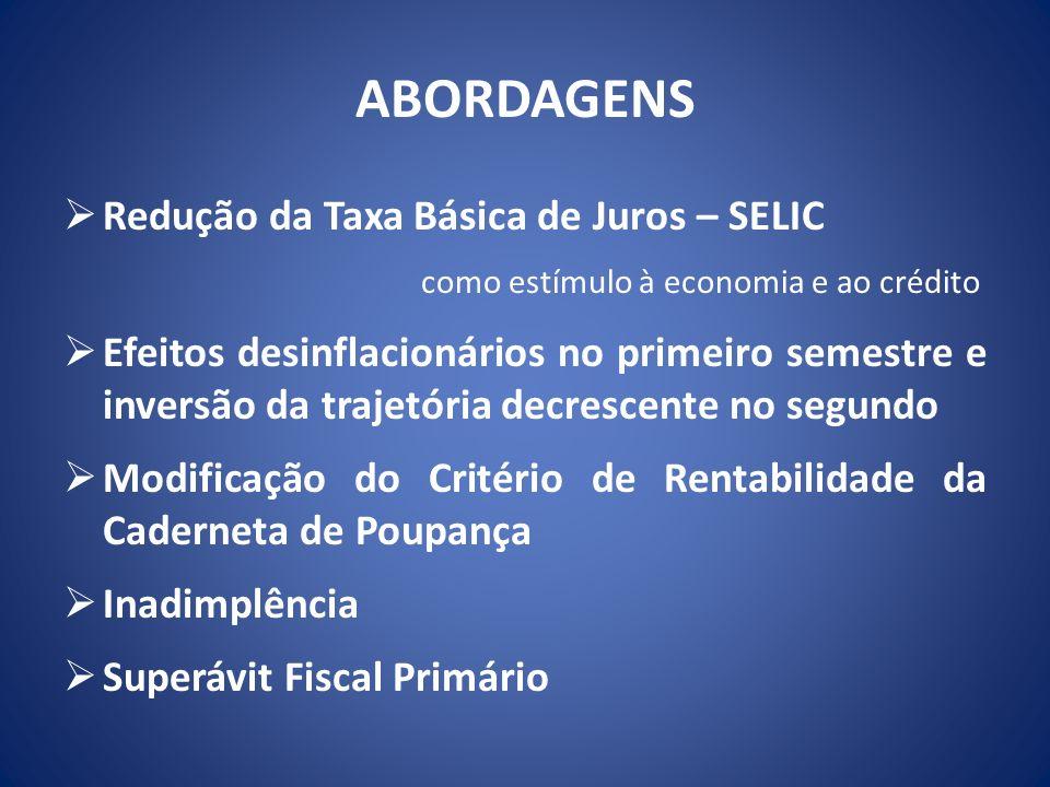 ABORDAGENS Redução da Taxa Básica de Juros – SELIC como estímulo à economia e ao crédito Efeitos desinflacionários no primeiro semestre e inversão da