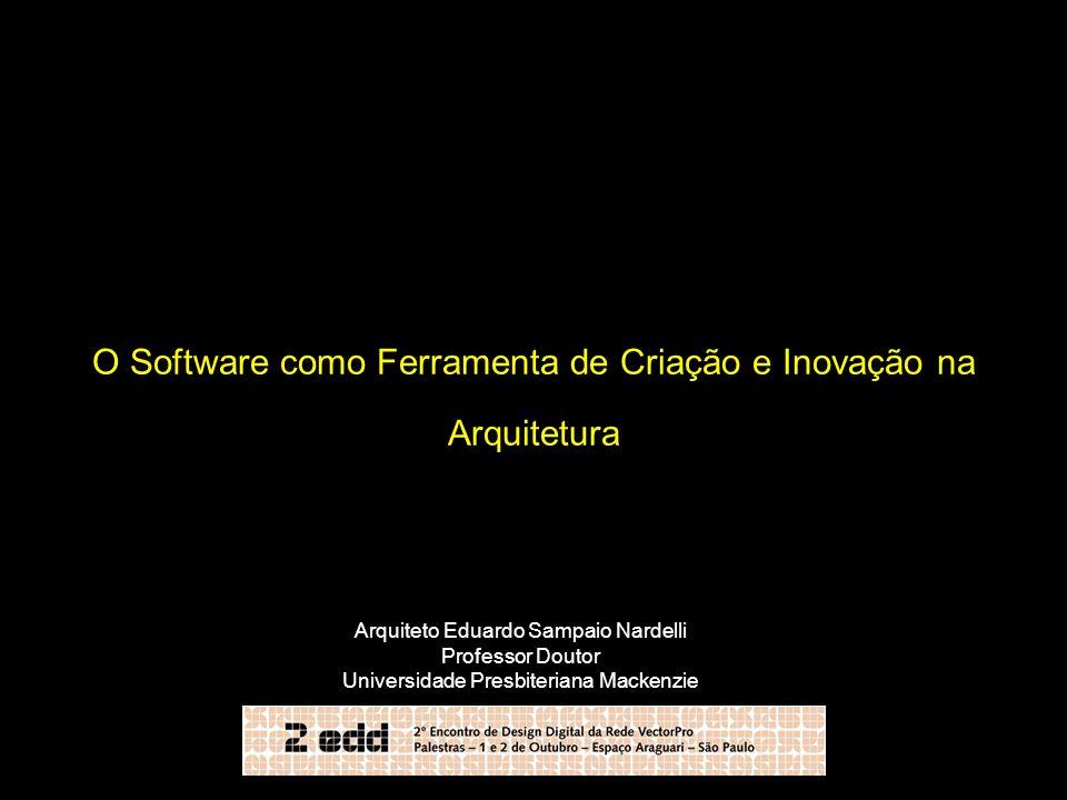 O Software como Ferramenta de Criação e Inovação na Arquitetura Arquiteto Eduardo Sampaio Nardelli Professor Doutor Universidade Presbiteriana Mackenz