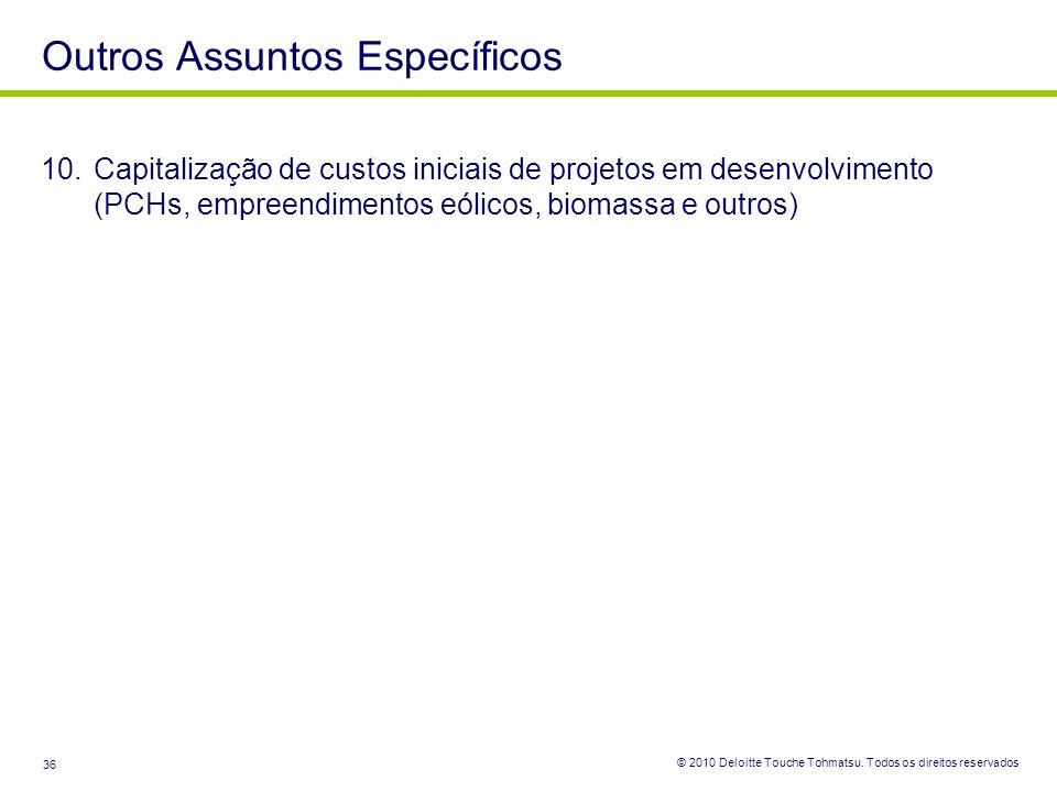 © 2010 Deloitte Touche Tohmatsu. Todos os direitos reservados 36 10.Capitalização de custos iniciais de projetos em desenvolvimento (PCHs, empreendime