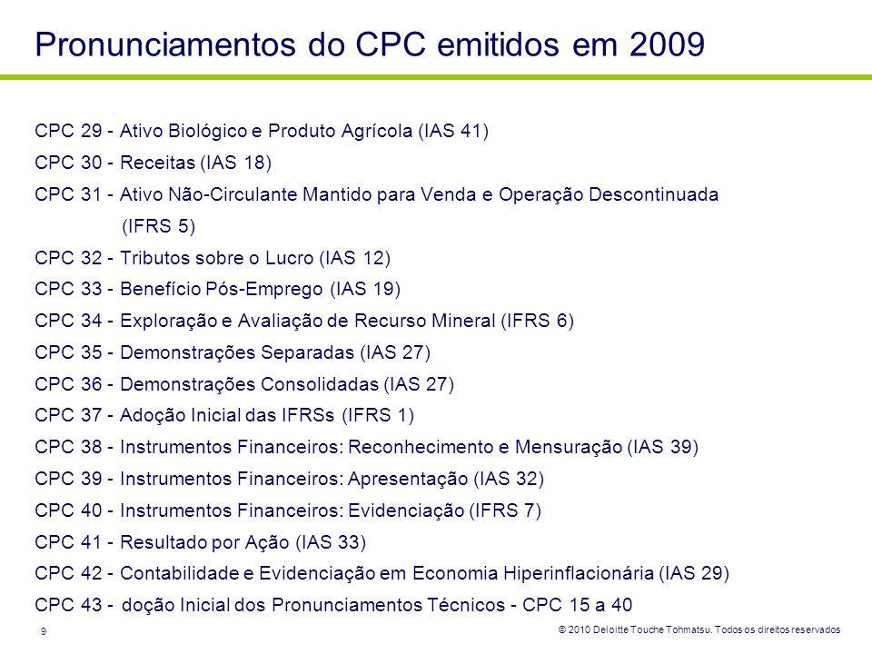 © 2010 Deloitte Touche Tohmatsu. Todos os direitos reservados 9 CPC 29 - Ativo Biológico e Produto Agrícola (IAS 41) CPC 30 - Receitas (IAS 18) CPC 31