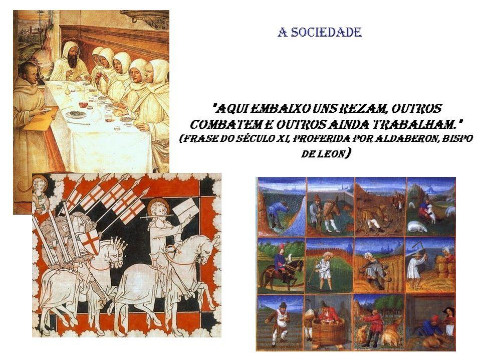 Aqui embaixo uns rezam, outros combatem e outros ainda trabalham. (frase do século XI, proferida por Aldaberon, bispo de Leon ) A sociedade