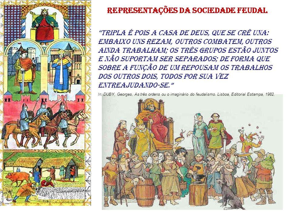 representações da sociedade feudal Tripla é pois a casa de Deus, que se crê una: embaixo uns rezam, outros combatem, outros ainda trabalham; os três g