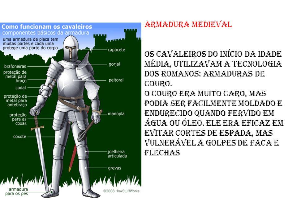 armadura medieval Os cavaleiros do início da Idade Média, utilizavam a tecnologia dos romanos: armaduras de couro. O couro era muito caro, mas podia s