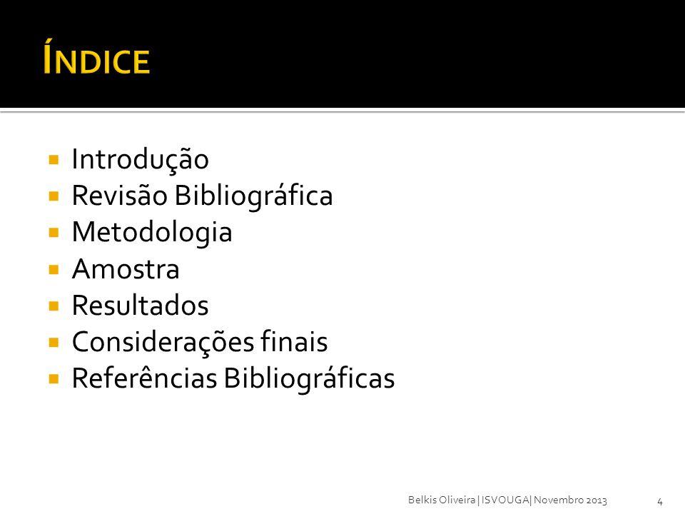 Introdução Revisão Bibliográfica Metodologia Amostra Resultados Considerações finais Referências Bibliográficas 4Belkis Oliveira | ISVOUGA| Novembro 2