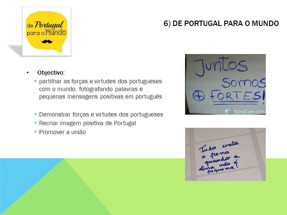 6) DE PORTUGAL PARA O MUNDO Objectivo: partilhar as forças e virtudes dos portugueses com o mundo, fotografando palavras e pequenas mensagens positiva