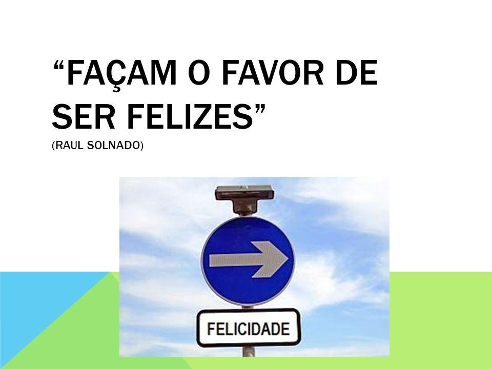 FAÇAM O FAVOR DE SER FELIZES (RAUL SOLNADO)