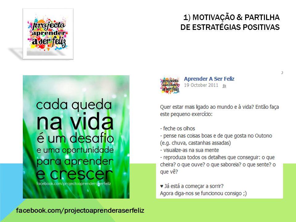 1) MOTIVAÇÃO & PARTILHA DE ESTRATÉGIAS POSITIVAS facebook.com/projectoaprenderaserfeliz