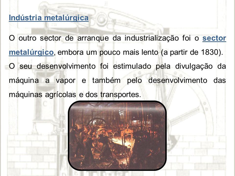 Indústria metalúrgica O outro sector de arranque da industrialização foi o sector metalúrgico, embora um pouco mais lento (a partir de 1830).
