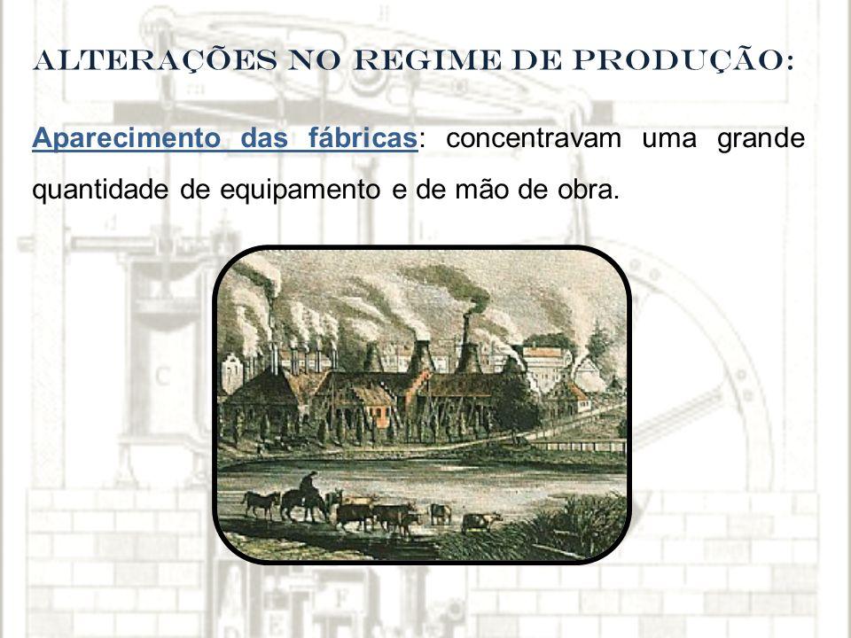 ALTERAÇÕES NO REGIME DE PRODUÇÃO: Aparecimento das fábricas: concentravam uma grande quantidade de equipamento e de mão de obra.