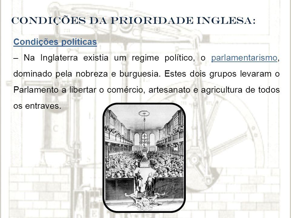 CONDIÇÕES DA PRIORIDADE INGLESA: Condições políticas – Na Inglaterra existia um regime político, o parlamentarismo, dominado pela nobreza e burguesia.
