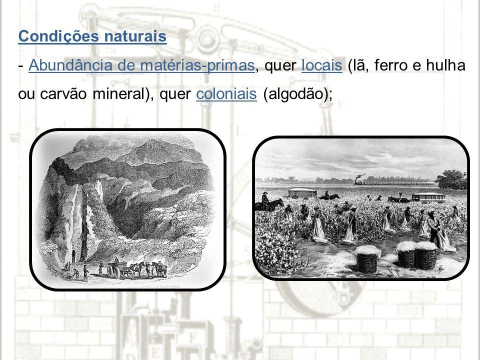 Condições naturais - Abundância de matérias-primas, quer locais (lã, ferro e hulha ou carvão mineral), quer coloniais (algodão);