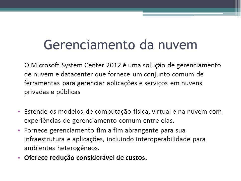 Gerenciamento da nuvem O Microsoft System Center 2012 é uma solução de gerenciamento de nuvem e datacenter que fornece um conjunto comum de ferramenta