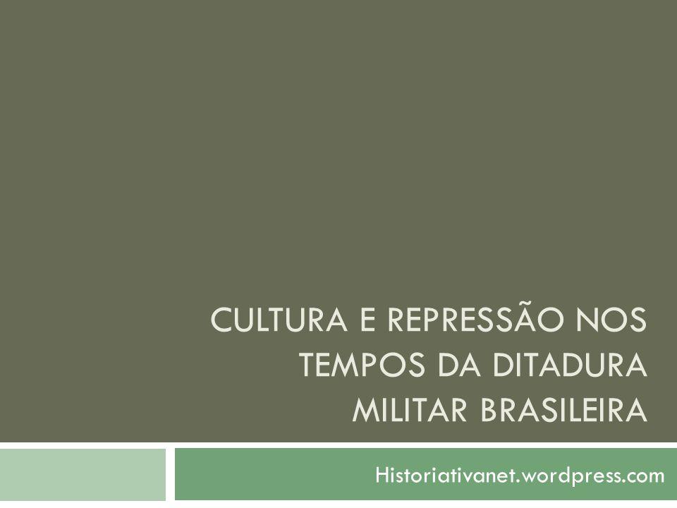 CULTURA E REPRESSÃO NOS TEMPOS DA DITADURA MILITAR BRASILEIRA Historiativanet.wordpress.com