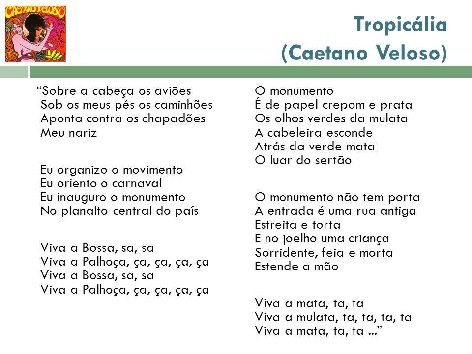 Tropicália (Caetano Veloso) Sobre a cabeça os aviões Sob os meus pés os caminhões Aponta contra os chapadões Meu nariz Eu organizo o movimento Eu orie
