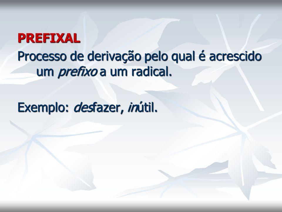 PREFIXAL Processo de derivação pelo qual é acrescido um prefixo a um radical. Exemplo: desfazer, inútil.