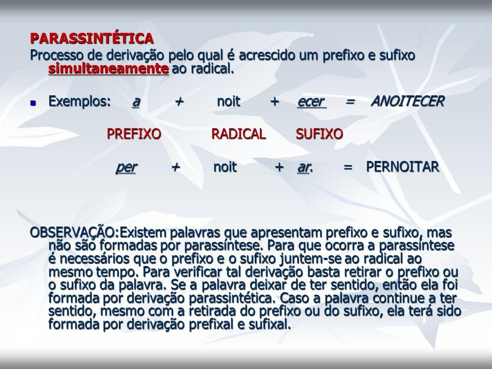PARASSINTÉTICA Processo de derivação pelo qual é acrescido um prefixo e sufixo simultaneamente ao radical. Exemplos: a + noit + ecer = ANOITECER Exemp