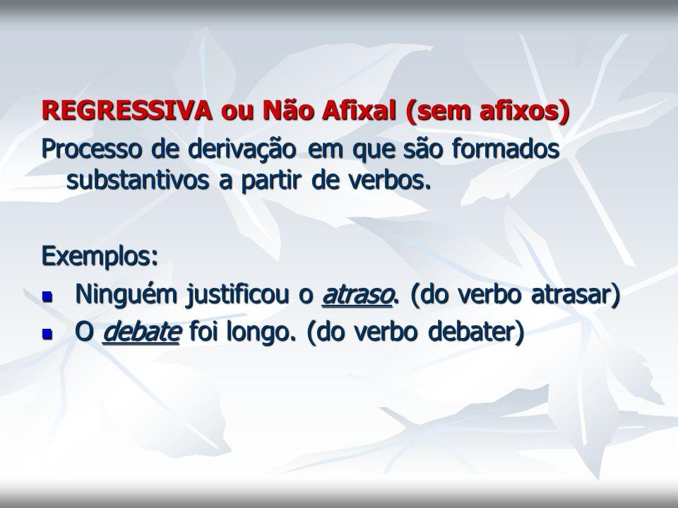 REGRESSIVA ou Não Afixal (sem afixos) Processo de derivação em que são formados substantivos a partir de verbos. Exemplos: Ninguém justificou o atraso