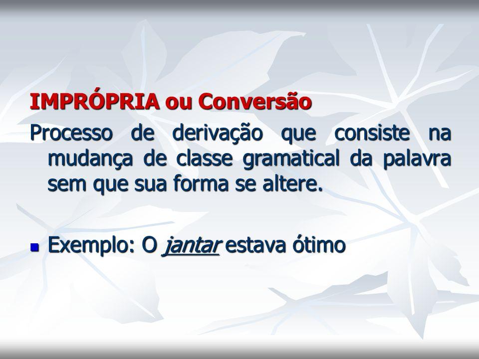 IMPRÓPRIA ou Conversão Processo de derivação que consiste na mudança de classe gramatical da palavra sem que sua forma se altere. Exemplo: O jantar es