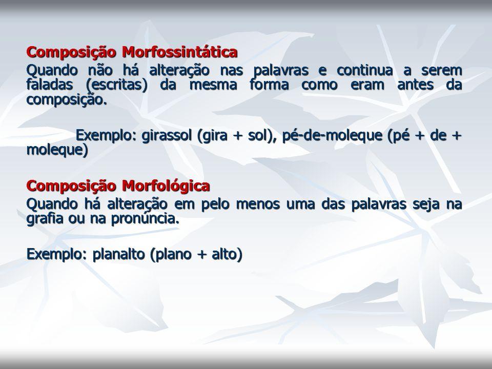 Composição Morfossintática Quando não há alteração nas palavras e continua a serem faladas (escritas) da mesma forma como eram antes da composição. Ex