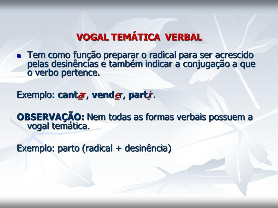VOGAL TEMÁTICA VERBAL Tem como função preparar o radical para ser acrescido pelas desinências e também indicar a conjugação a que o verbo pertence. Te