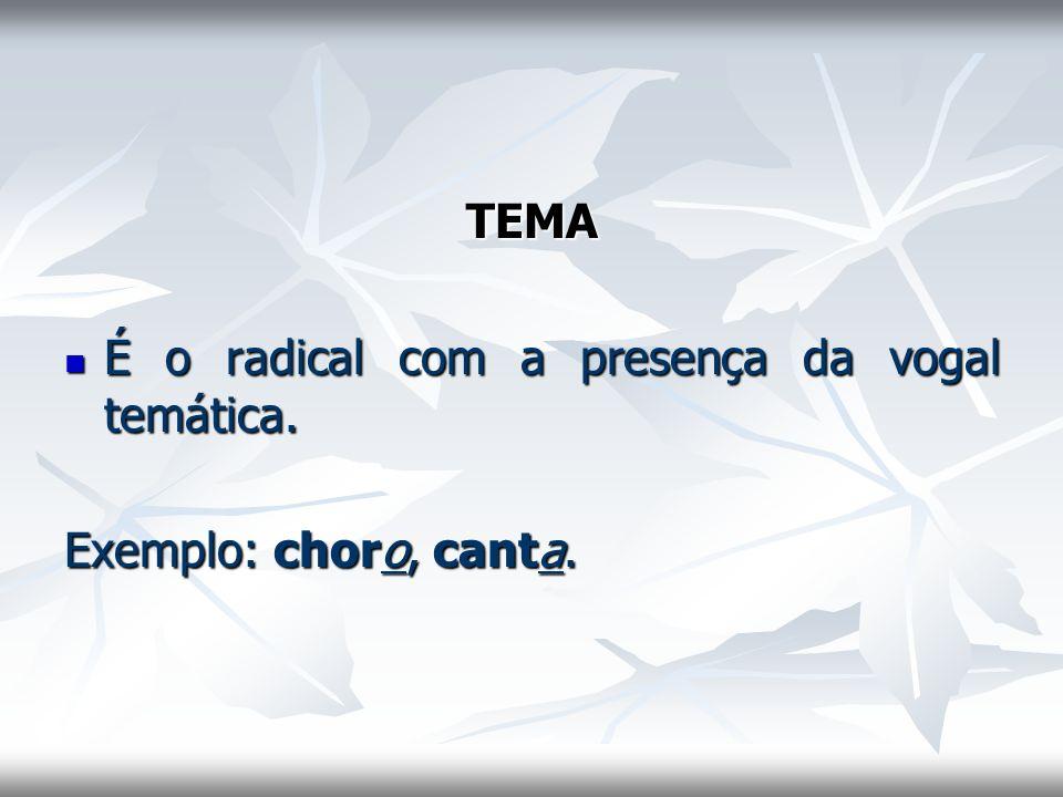 TEMA É o radical com a presença da vogal temática. É o radical com a presença da vogal temática. Exemplo: choro, canta.