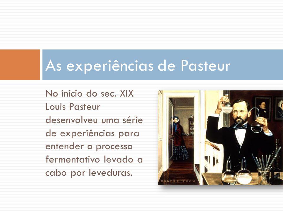 No início do sec. XIX Louis Pasteur desenvolveu uma série de experiências para entender o processo fermentativo levado a cabo por leveduras. As experi