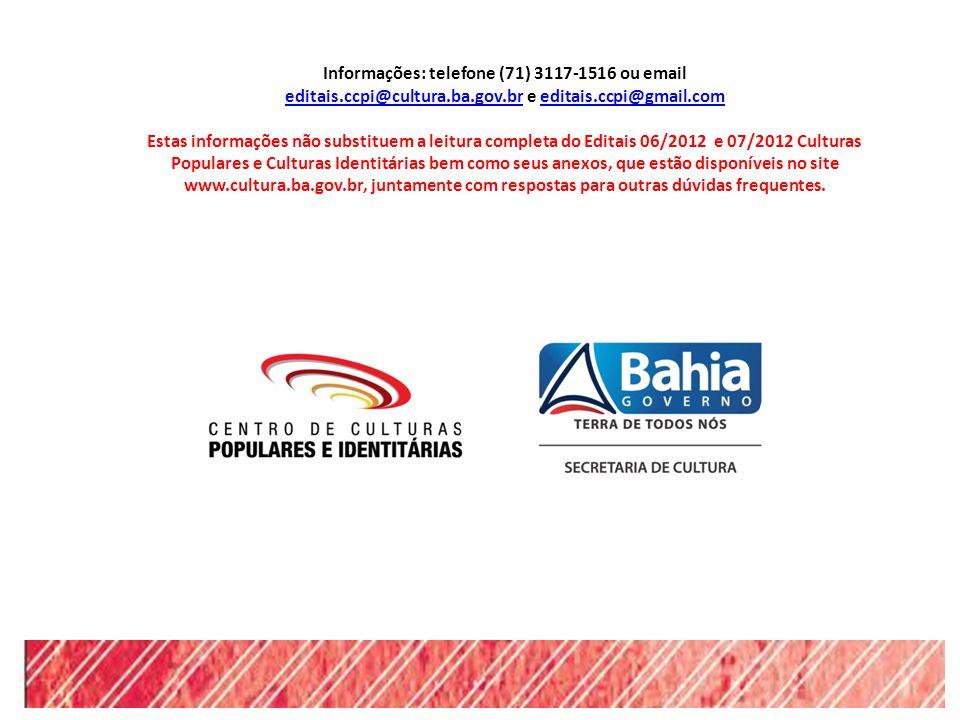 Informações: telefone (71) 3117-1516 ou email editais.ccpi@cultura.ba.gov.breditais.ccpi@cultura.ba.gov.br e editais.ccpi@gmail.comeditais.ccpi@gmail.com Estas informações não substituem a leitura completa do Editais 06/2012 e 07/2012 Culturas Populares e Culturas Identitárias bem como seus anexos, que estão disponíveis no site www.cultura.ba.gov.br, juntamente com respostas para outras dúvidas frequentes.