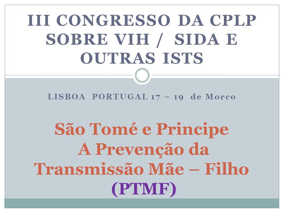 III CONGRESSO DA CPLP SOBRE VIH / SIDA E OUTRAS ISTS LISBOA PORTUGAL 17 – 19 de Morco São Tomé e Principe A Prevenção da Transmissão Mãe – Filho (PTMF