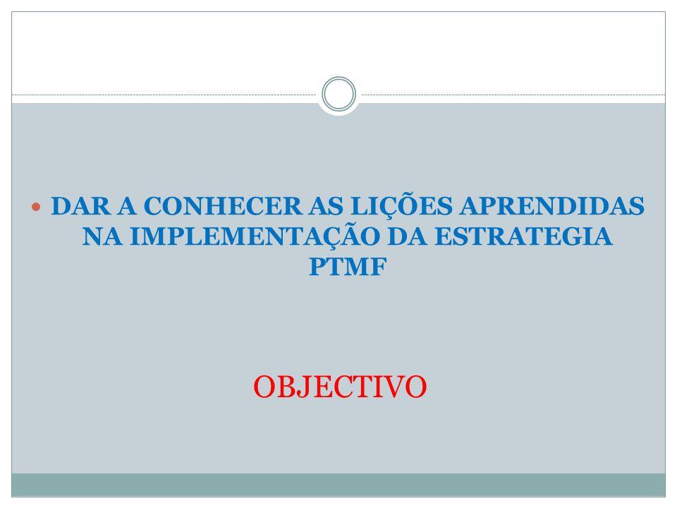 OBJECTIVO DAR A CONHECER AS LIÇÕES APRENDIDAS NA IMPLEMENTAÇÃO DA ESTRATEGIA PTMF