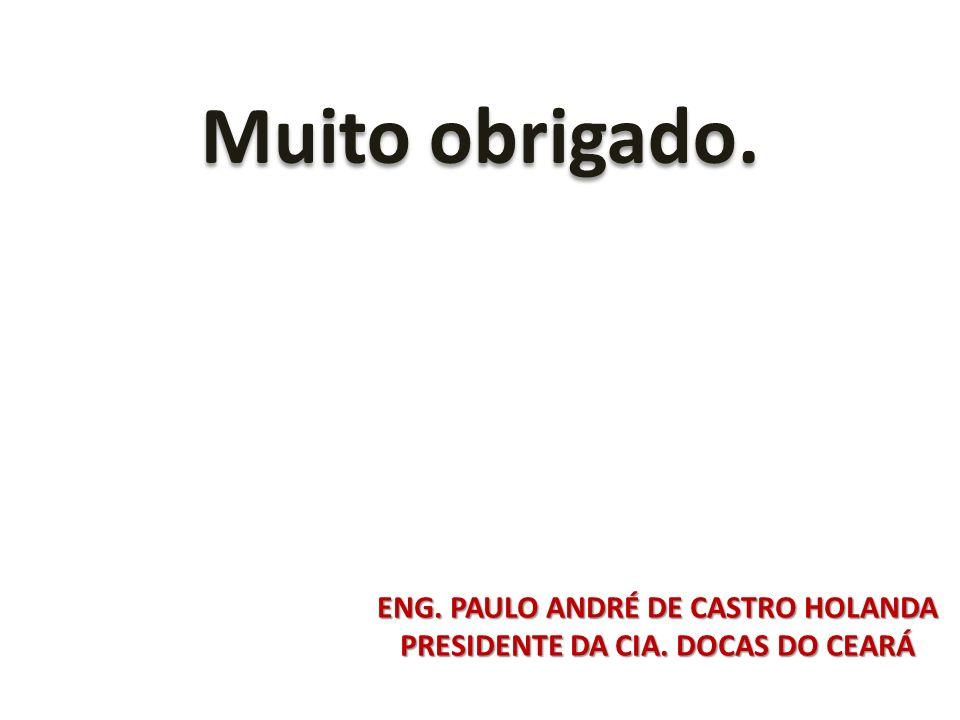 Muito obrigado. ENG. PAULO ANDRÉ DE CASTRO HOLANDA PRESIDENTE DA CIA. DOCAS DO CEARÁ