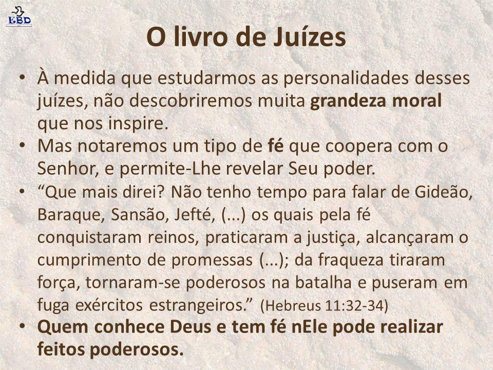 O livro de Juízes À medida que estudarmos as personalidades desses juízes, não descobriremos muita grandeza moral que nos inspire.