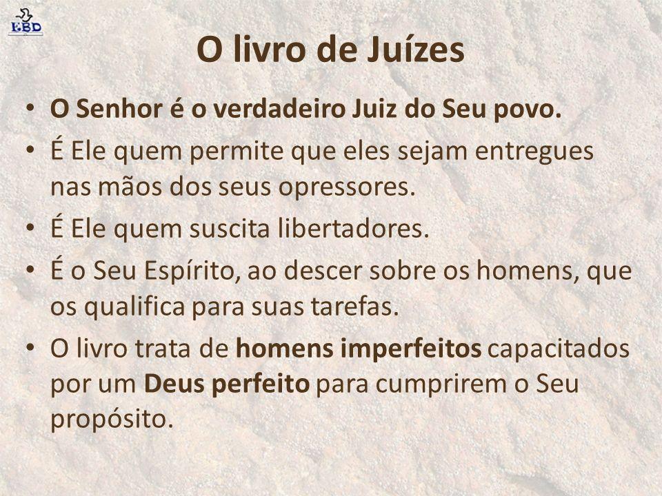 O livro de Juízes O Senhor é o verdadeiro Juiz do Seu povo.