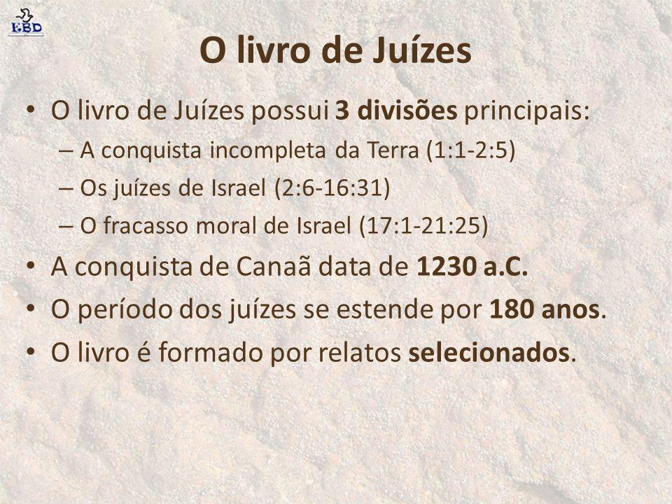 O livro de Juízes O livro de Juízes possui 3 divisões principais: – A conquista incompleta da Terra (1:1-2:5) – Os juízes de Israel (2:6-16:31) – O fracasso moral de Israel (17:1-21:25) A conquista de Canaã data de 1230 a.C.