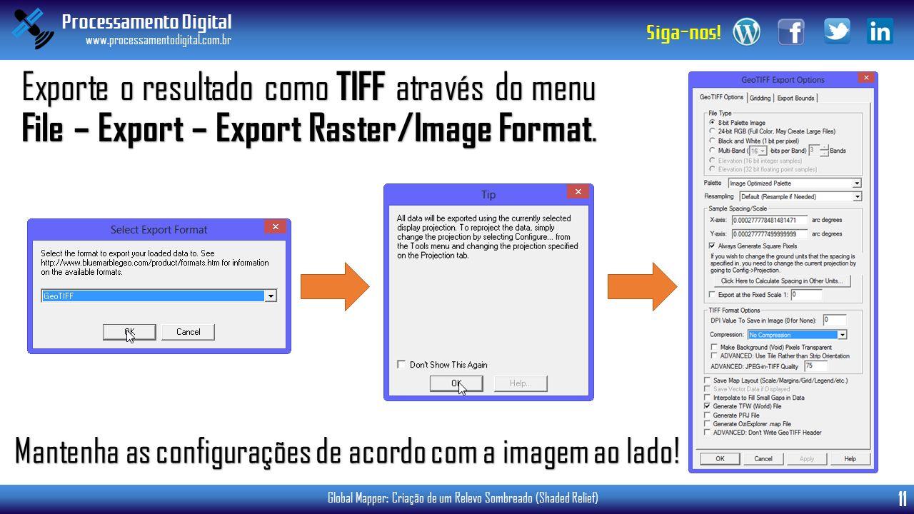 Processamento Digital www.processamentodigital.com.br 11 Siga-nos! Global Mapper: Criação de um Relevo Sombreado (Shaded Relief) Exporte o resultado c