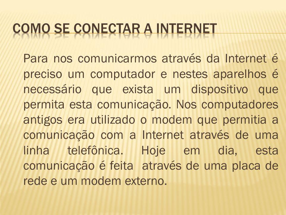 Para nos comunicarmos através da Internet é preciso um computador e nestes aparelhos é necessário que exista um dispositivo que permita esta comunicaç