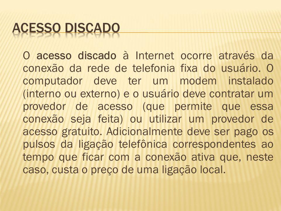 O acesso discado à Internet ocorre através da conexão da rede de telefonia fixa do usuário. O computador deve ter um modem instalado (interno ou exter
