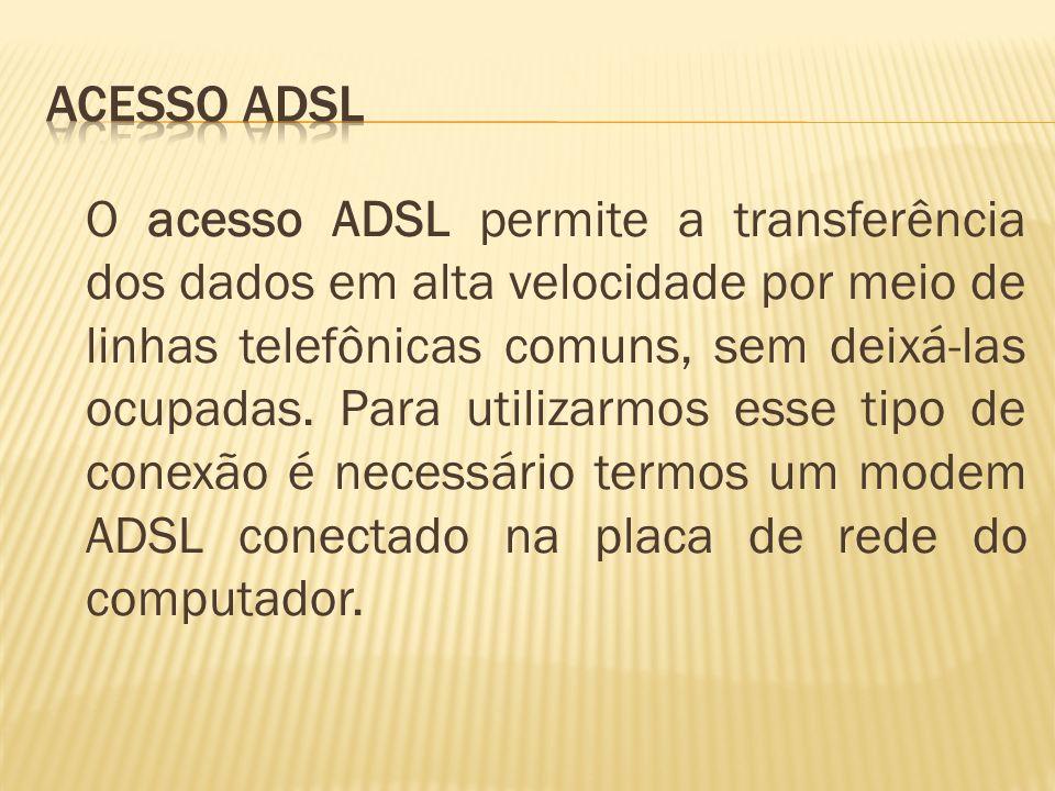 O acesso ADSL permite a transferência dos dados em alta velocidade por meio de linhas telefônicas comuns, sem deixá-las ocupadas. Para utilizarmos ess