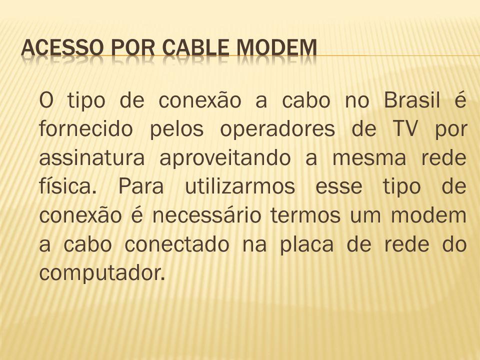 O tipo de conexão a cabo no Brasil é fornecido pelos operadores de TV por assinatura aproveitando a mesma rede física. Para utilizarmos esse tipo de c