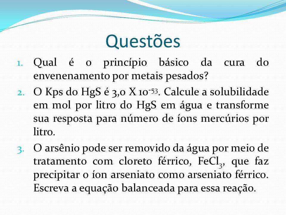 Questões 1. Qual é o princípio básico da cura do envenenamento por metais pesados? 2. O Kps do HgS é 3,0 X 10 -53. Calcule a solubilidade em mol por l