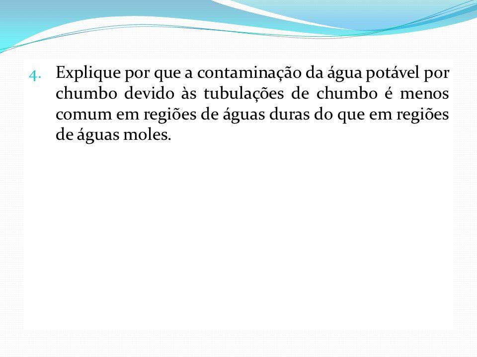 4. Explique por que a contaminação da água potável por chumbo devido às tubulações de chumbo é menos comum em regiões de águas duras do que em regiões