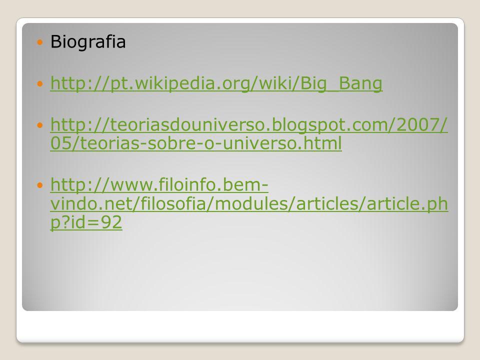 Biografia http://pt.wikipedia.org/wiki/Big_Bang http://teoriasdouniverso.blogspot.com/2007/ 05/teorias-sobre-o-universo.html http://teoriasdouniverso.
