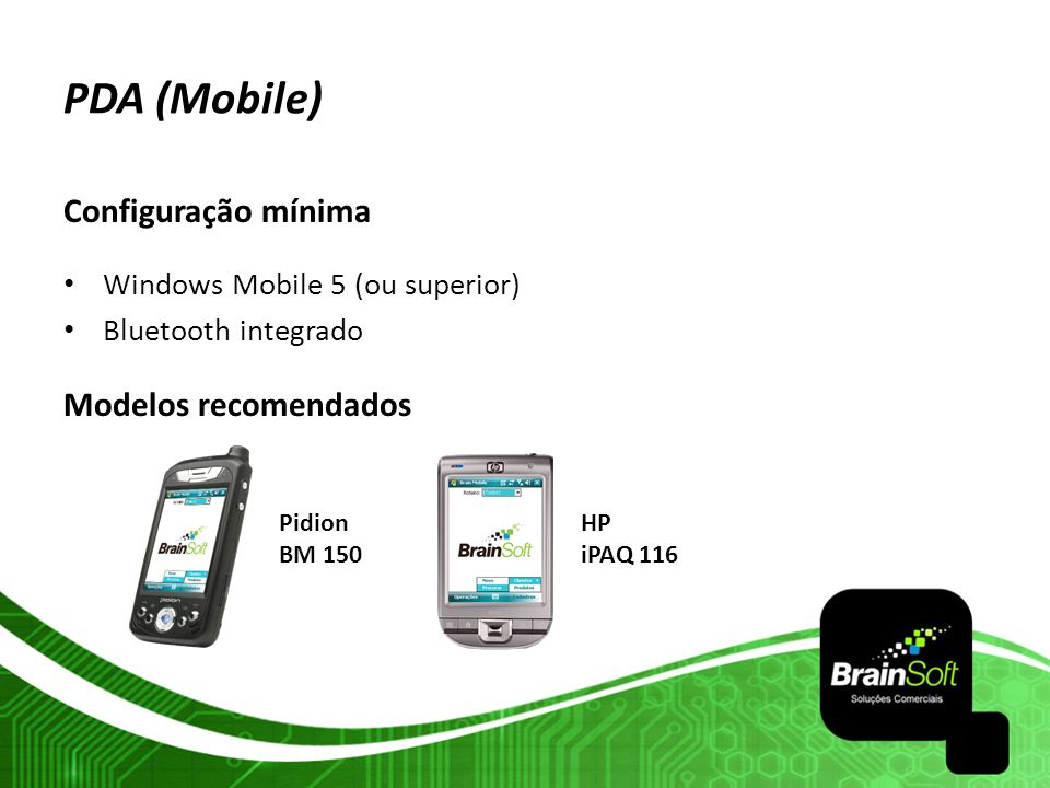 PDA (Mobile) Configuração mínima Windows Mobile 5 (ou superior) Bluetooth integrado Modelos recomendados HP iPAQ 116 Pidion BM 150
