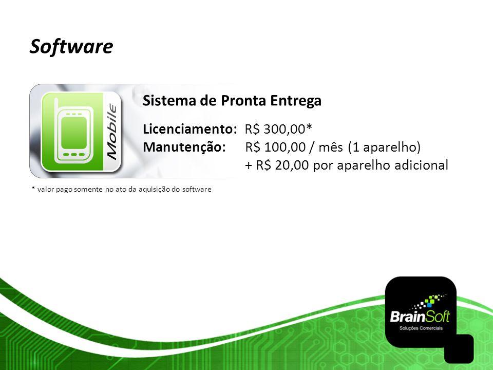 Software Sistema de Pronta Entrega Licenciamento: R$ 300,00* Manutenção: R$ 100,00 / mês (1 aparelho) + R$ 20,00 por aparelho adicional * valor pago s