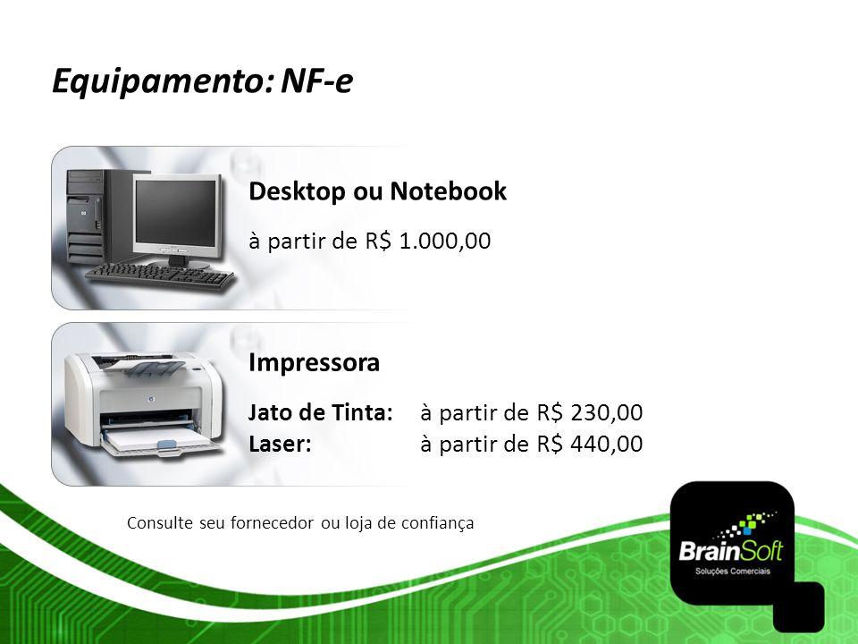 Equipamento: NF-e Desktop ou Notebook à partir de R$ 1.000,00 Impressora Jato de Tinta:à partir de R$ 230,00 Laser: à partir de R$ 440,00 Consulte seu