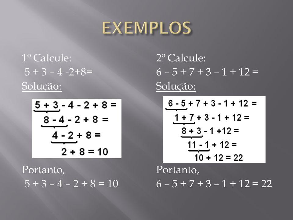 1º Calcule: 5 + 3 – 4 -2+8= Solução: Portanto, 5 + 3 – 4 – 2 + 8 = 10 2º Calcule: 6 – 5 + 7 + 3 – 1 + 12 = Solução: Portanto, 6 – 5 + 7 + 3 – 1 + 12 =