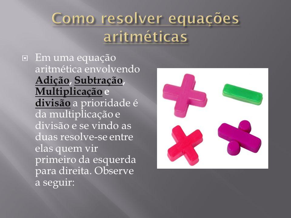 Em uma equação aritmética envolvendo Adição, Subtração, Multiplicação e divisão a prioridade é da multiplicação e divisão e se vindo as duas resolve-s